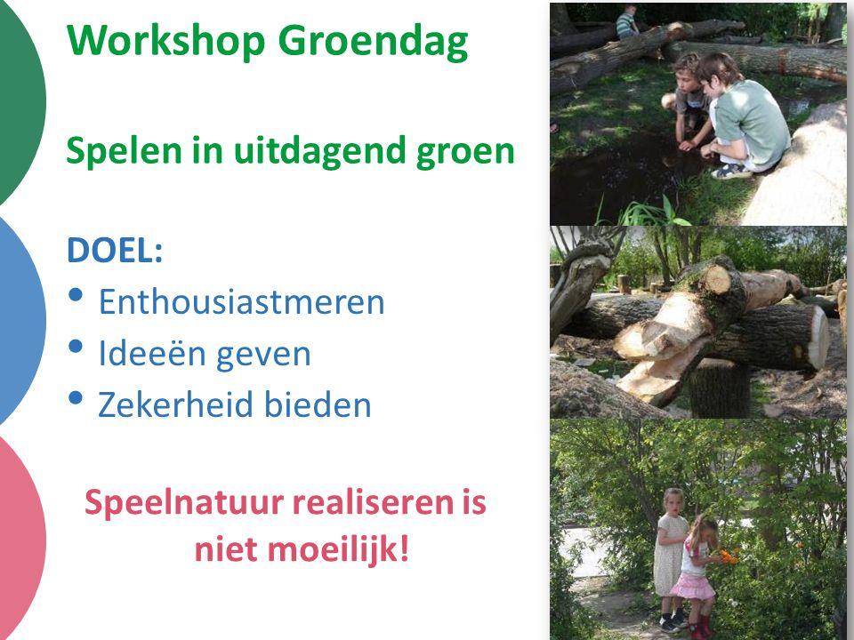 Workshop Groendag Spelen in uitdagend groen DOEL: Enthousiastmeren Ideeën geven Zekerheid bieden Speelnatuur realiseren is niet moeilijk!
