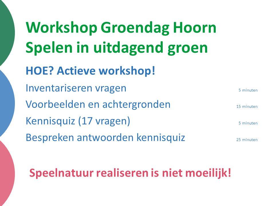 Workshop Groendag Hoorn Spelen in uitdagend groen HOE? Actieve workshop! Inventariseren vragen 5 minuten Voorbeelden en achtergronden 15 minuten Kenni