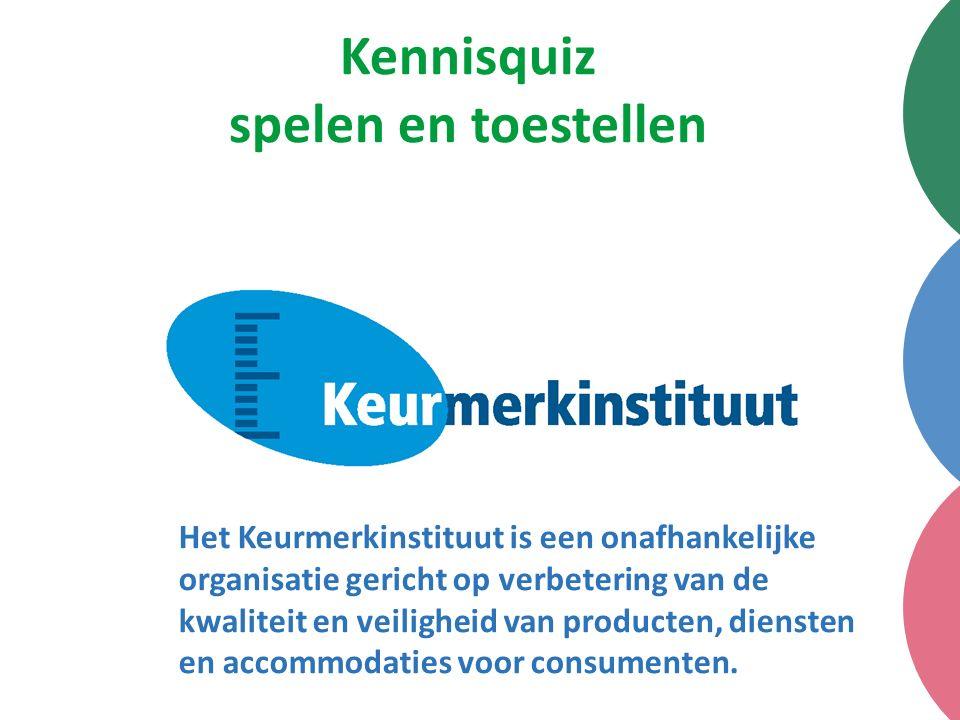Kennisquiz spelen en toestellen Het Keurmerkinstituut is een onafhankelijke organisatie gericht op verbetering van de kwaliteit en veiligheid van producten, diensten en accommodaties voor consumenten.
