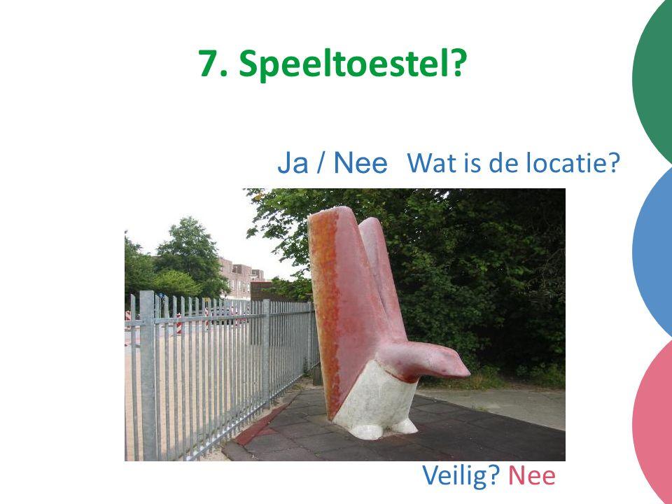 7. Speeltoestel Ja / Nee Wat is de locatie Veilig Nee