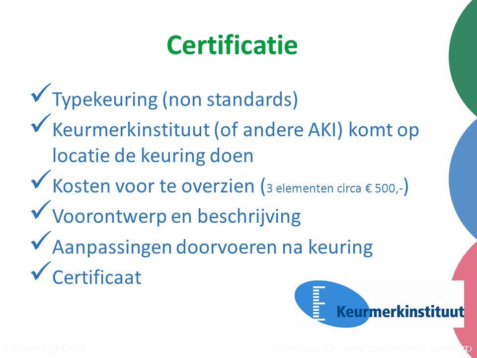 Certificatie Typekeuring (non standards) Keurmerkinstituut (of andere AKI) komt op locatie de keuring doen Kosten voor te overzien ( 3 elementen circa € 500,- ) Voorontwerp en beschrijving Aanpassingen doorvoeren na keuring Certificaat Workshop Groene speelruimte ontwerpGroendag Oost