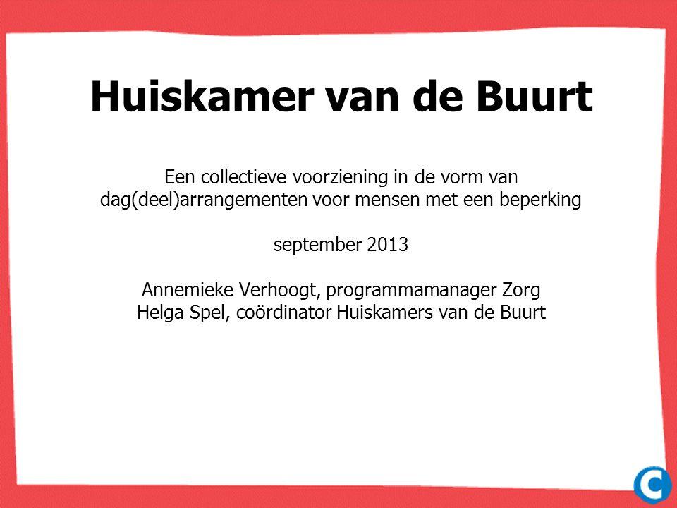 Huiskamer van de Buurt Een collectieve voorziening in de vorm van dag(deel)arrangementen voor mensen met een beperking september 2013 Annemieke Verhoo