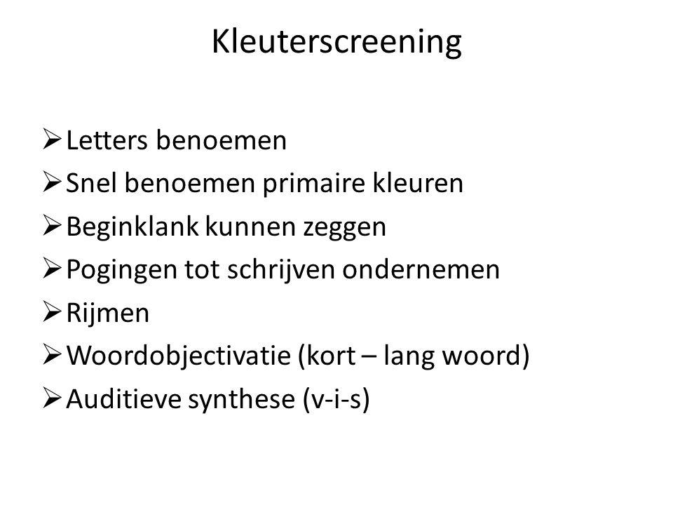 Kleuterscreening  Letters benoemen  Snel benoemen primaire kleuren  Beginklank kunnen zeggen  Pogingen tot schrijven ondernemen  Rijmen  Woordobjectivatie (kort – lang woord)  Auditieve synthese (v-i-s)