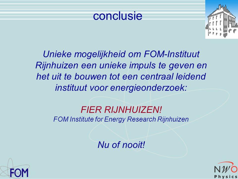 conclusie Unieke mogelijkheid om FOM-Instituut Rijnhuizen een unieke impuls te geven en het uit te bouwen tot een centraal leidend instituut voor energieonderzoek: FIER RIJNHUIZEN.
