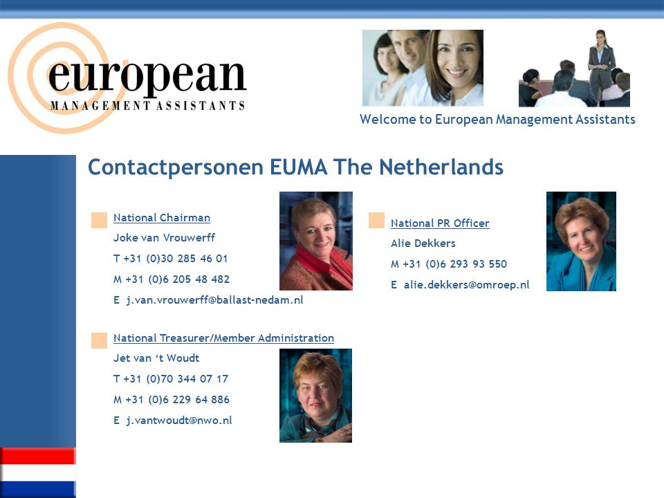 Welcome to European Management Assistants Contactpersonen EUMA The Netherlands National Chairman Joke van Vrouwerff T +31 (0)30 285 46 01 M +31 (0)6 2