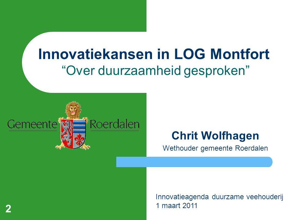 Innovatiekansen in LOG Montfort Over duurzaamheid gesproken Chrit Wolfhagen Wethouder gemeente Roerdalen 2 Innovatieagenda duurzame veehouderij 1 maart 2011
