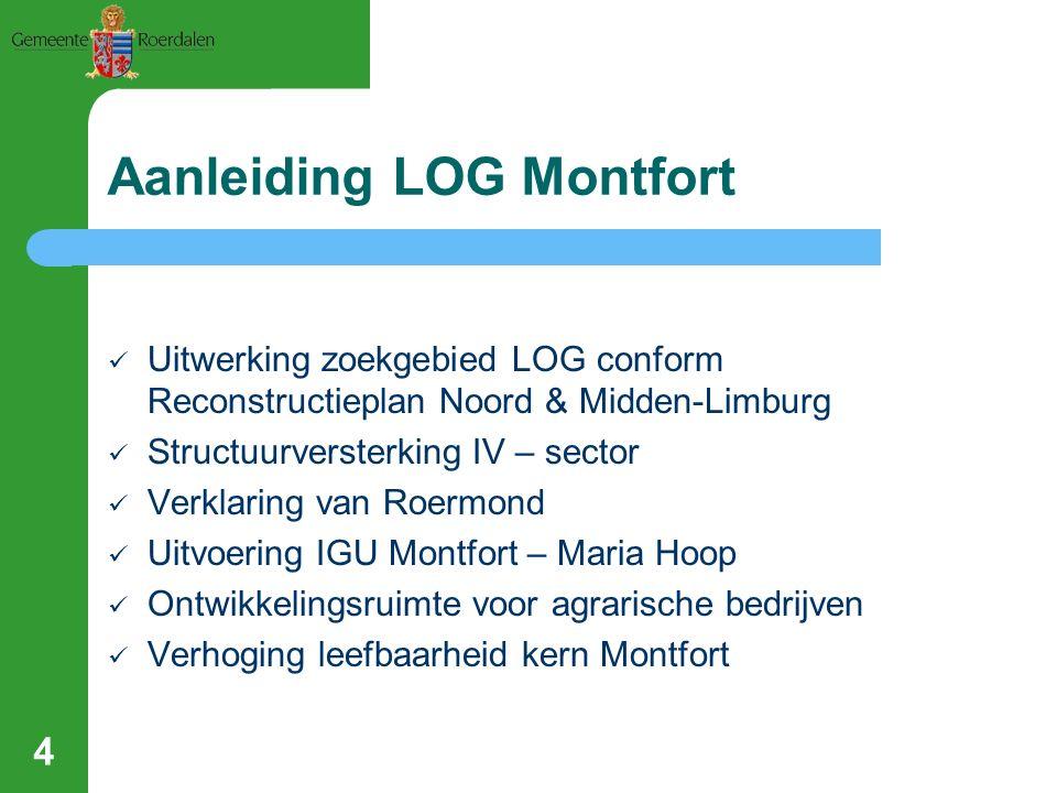 4 Aanleiding LOG Montfort Uitwerking zoekgebied LOG conform Reconstructieplan Noord & Midden-Limburg Structuurversterking IV – sector Verklaring van Roermond Uitvoering IGU Montfort – Maria Hoop Ontwikkelingsruimte voor agrarische bedrijven Verhoging leefbaarheid kern Montfort