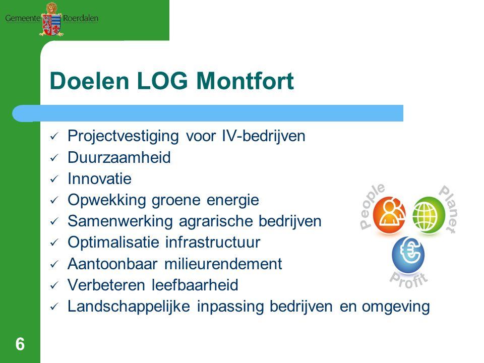 6 Doelen LOG Montfort Projectvestiging voor IV-bedrijven Duurzaamheid Innovatie Opwekking groene energie Samenwerking agrarische bedrijven Optimalisatie infrastructuur Aantoonbaar milieurendement Verbeteren leefbaarheid Landschappelijke inpassing bedrijven en omgeving