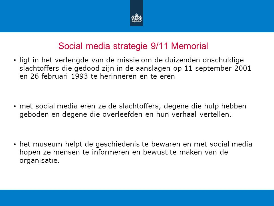 Social media strategie 9/11 Memorial ligt in het verlengde van de missie om de duizenden onschuldige slachtoffers die gedood zijn in de aanslagen op 11 september 2001 en 26 februari 1993 te herinneren en te eren met social media eren ze de slachtoffers, degene die hulp hebben geboden en degene die overleefden en hun verhaal vertellen.