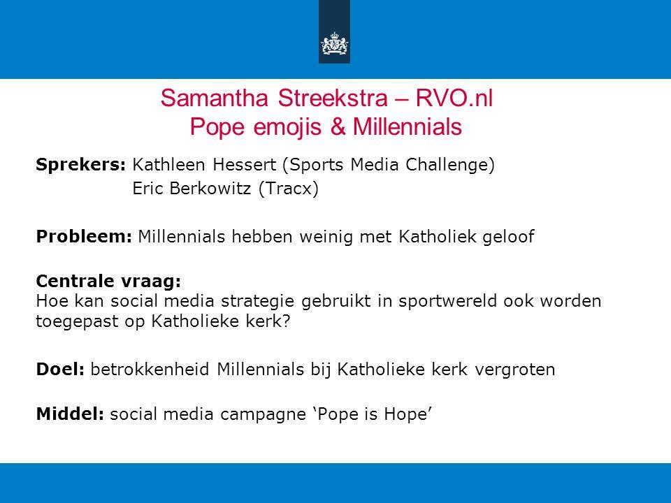 Samantha Streekstra – RVO.nl Pope emojis & Millennials Sprekers: Kathleen Hessert (Sports Media Challenge) Eric Berkowitz (Tracx) Probleem: Millennial