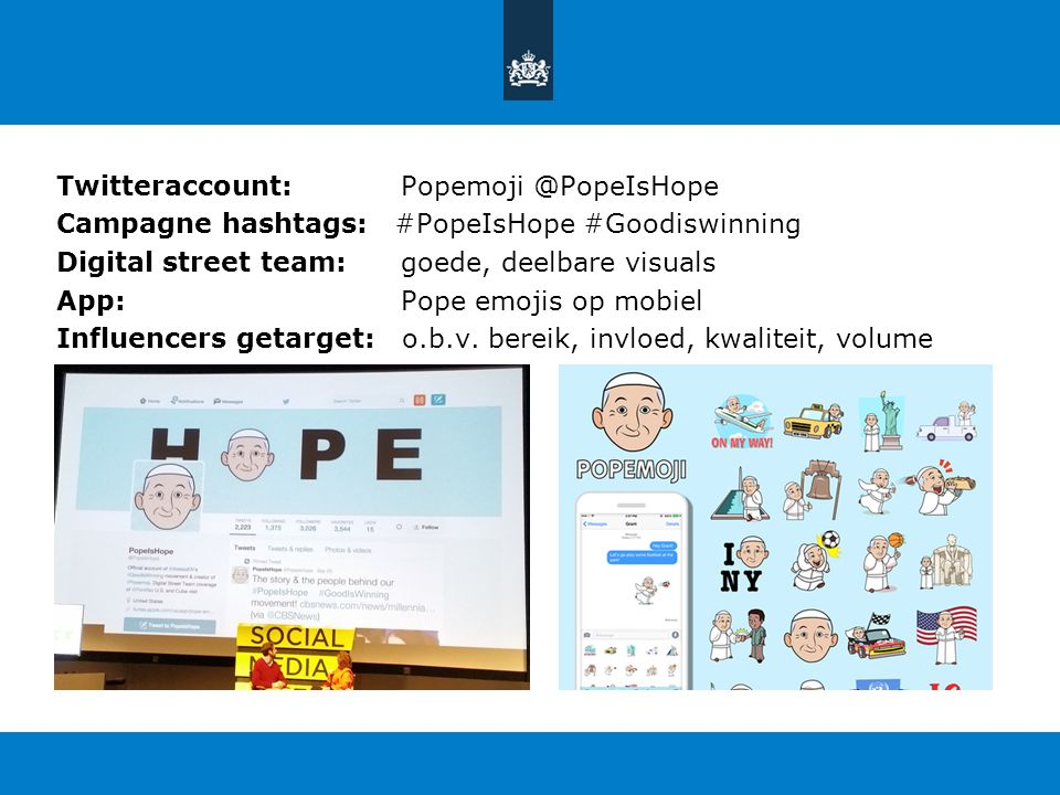 Twitteraccount: Popemoji @PopeIsHope Campagne hashtags: #PopeIsHope #Goodiswinning Digital street team: goede, deelbare visuals App: Pope emojis op mobiel Influencers getarget: o.b.v.