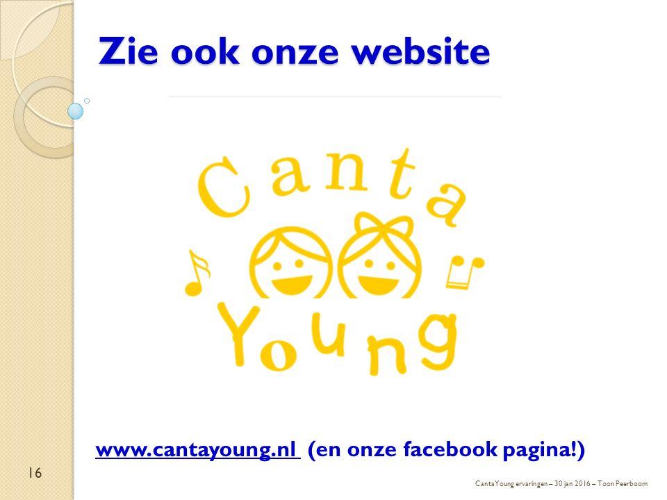 16 Zie ook onze website www.cantayoung.nl (en onze facebook pagina!) CantaYoung ervaringen – 30 jan 2016 – Toon Peerboom
