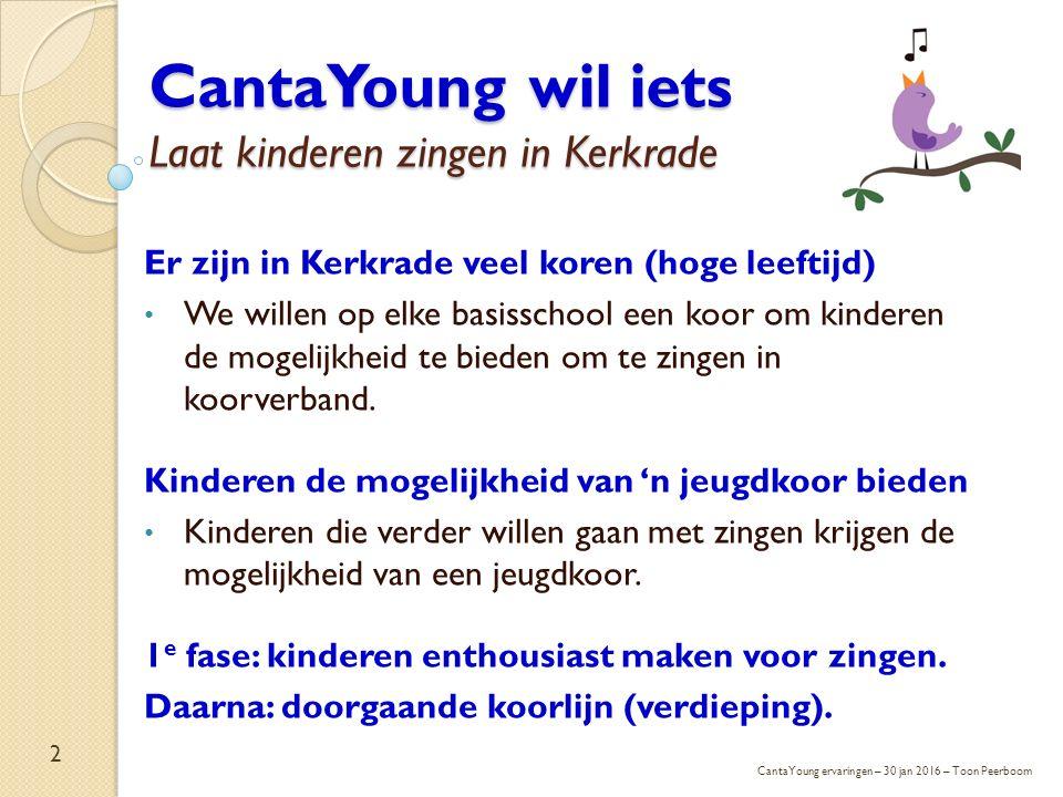 CantaYoung wil iets Laat kinderen zingen in Kerkrade Er zijn in Kerkrade veel koren (hoge leeftijd) We willen op elke basisschool een koor om kinderen de mogelijkheid te bieden om te zingen in koorverband.