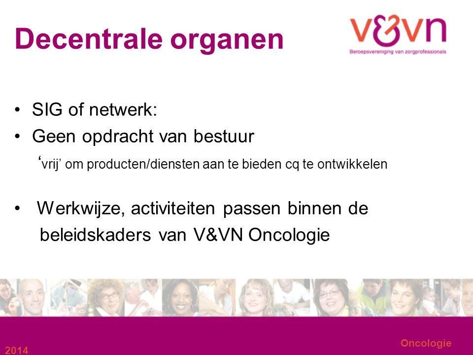 Decentrale organen SIG of netwerk: Geen opdracht van bestuur ' vrij' om producten/diensten aan te bieden cq te ontwikkelen Werkwijze, activiteiten passen binnen de beleidskaders van V&VN Oncologie 2014