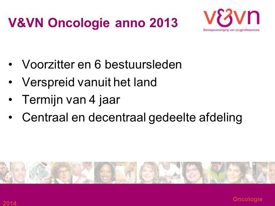 Oncologie V&VN Oncologie anno 2013 Voorzitter en 6 bestuursleden Verspreid vanuit het land Termijn van 4 jaar Centraal en decentraal gedeelte afdeling 2014