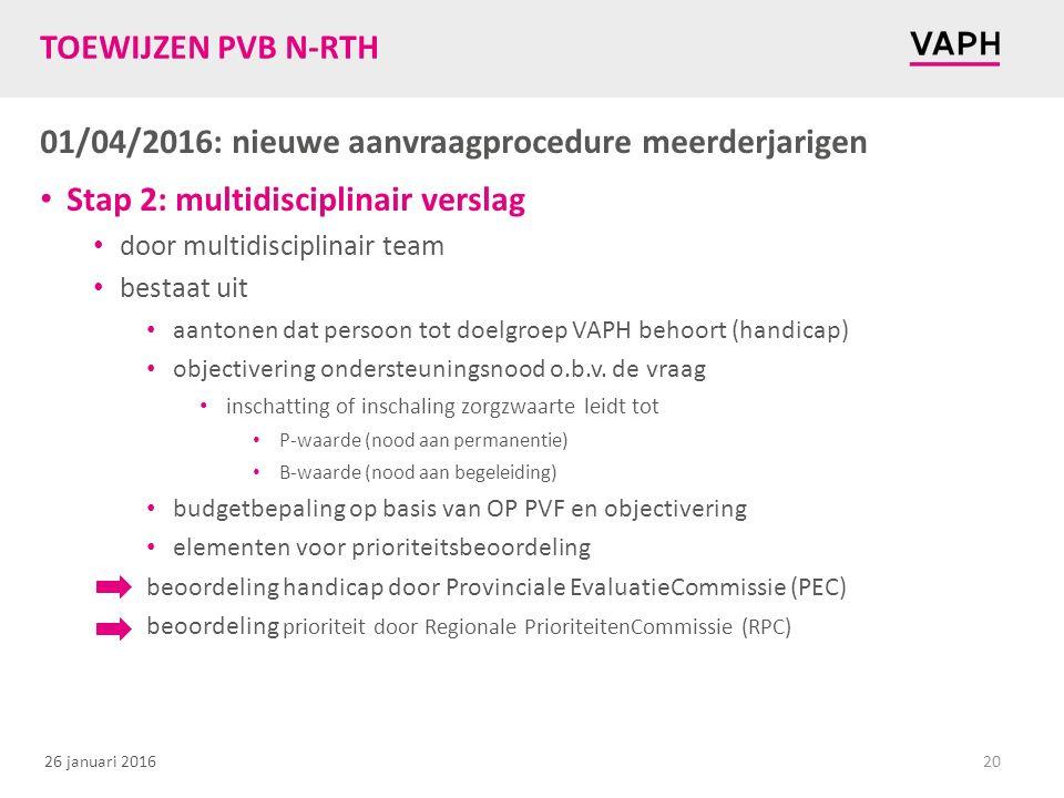26 januari 2016 TOEWIJZEN PVB N-RTH 01/04/2016: nieuwe aanvraagprocedure meerderjarigen Stap 2: multidisciplinair verslag door multidisciplinair team bestaat uit aantonen dat persoon tot doelgroep VAPH behoort (handicap) objectivering ondersteuningsnood o.b.v.