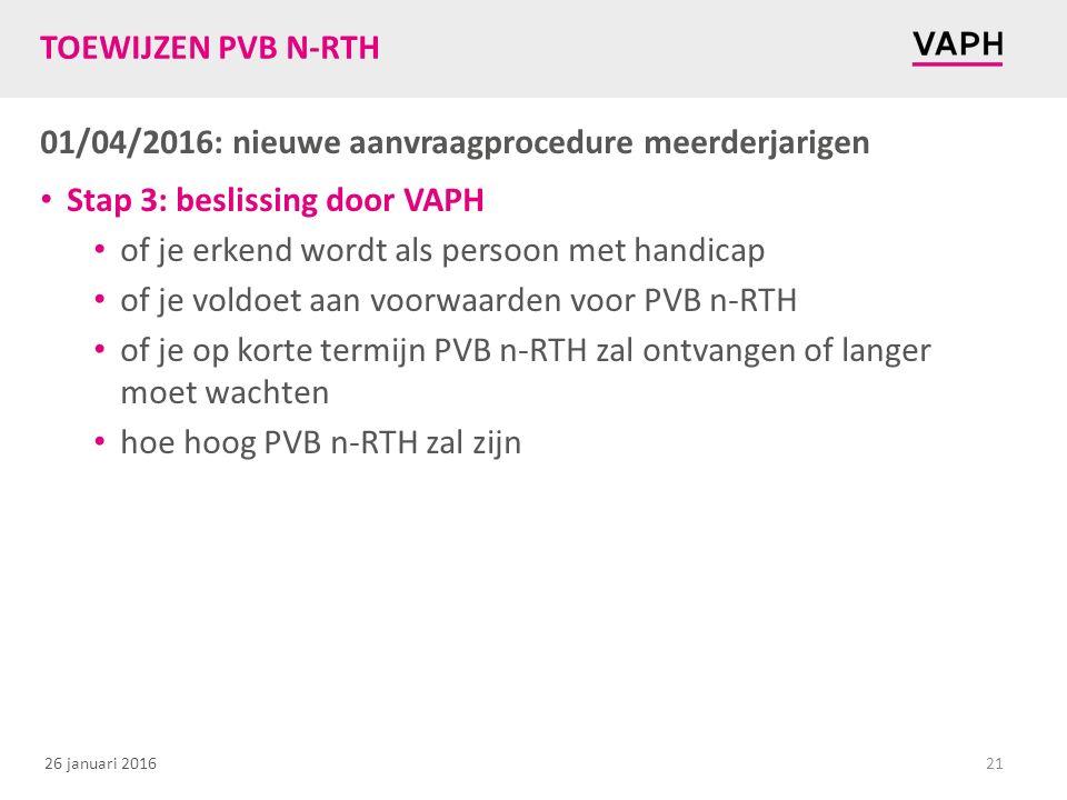 26 januari 2016 TOEWIJZEN PVB N-RTH 01/04/2016: nieuwe aanvraagprocedure meerderjarigen Stap 3: beslissing door VAPH of je erkend wordt als persoon met handicap of je voldoet aan voorwaarden voor PVB n-RTH of je op korte termijn PVB n-RTH zal ontvangen of langer moet wachten hoe hoog PVB n-RTH zal zijn 21