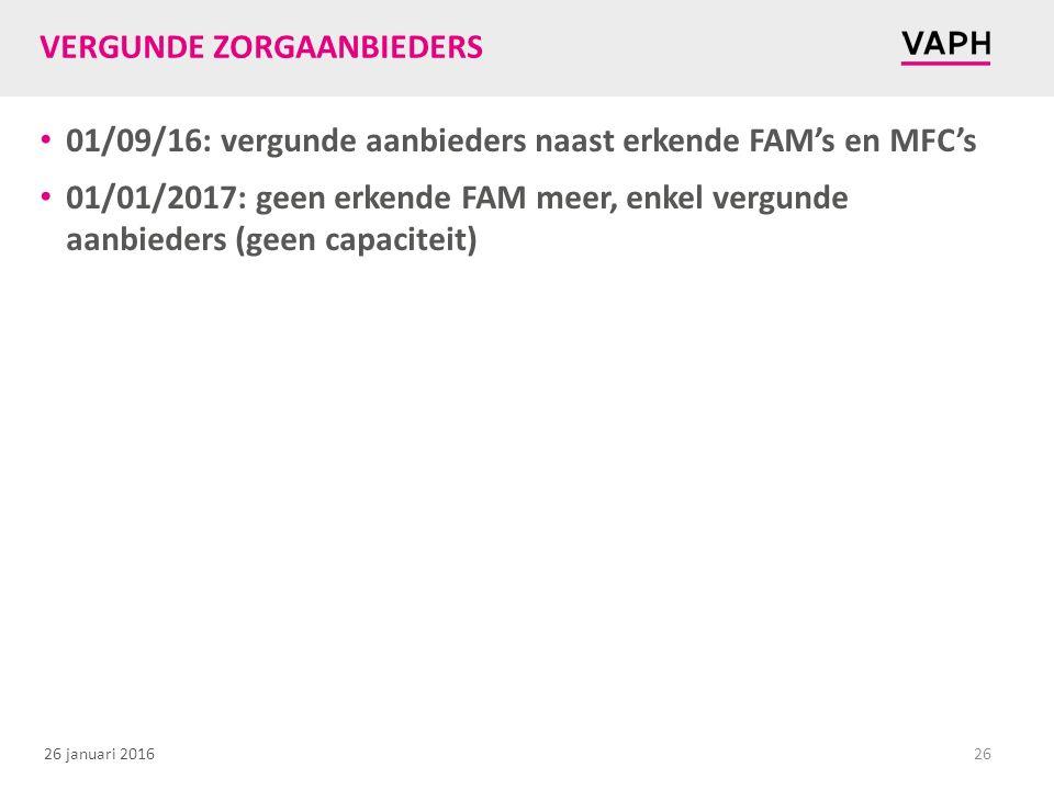 26 januari 2016 VERGUNDE ZORGAANBIEDERS 01/09/16: vergunde aanbieders naast erkende FAM's en MFC's 01/01/2017: geen erkende FAM meer, enkel vergunde a