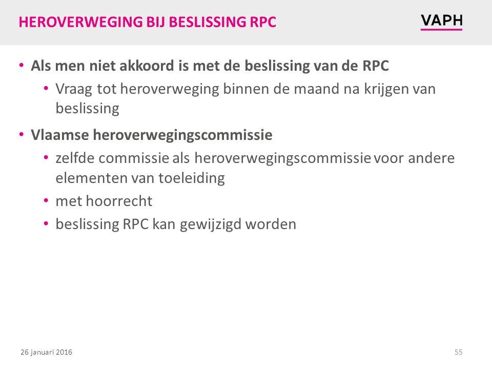 26 januari 2016 HEROVERWEGING BIJ BESLISSING RPC Als men niet akkoord is met de beslissing van de RPC Vraag tot heroverweging binnen de maand na krijgen van beslissing Vlaamse heroverwegingscommissie zelfde commissie als heroverwegingscommissie voor andere elementen van toeleiding met hoorrecht beslissing RPC kan gewijzigd worden 55