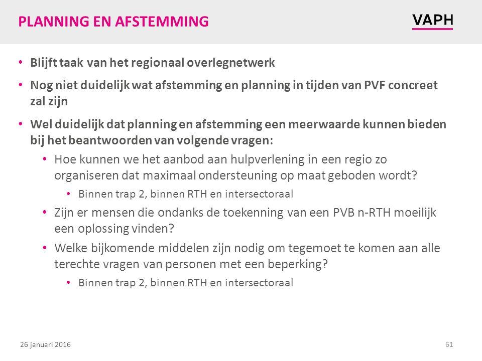 26 januari 2016 PLANNING EN AFSTEMMING Blijft taak van het regionaal overlegnetwerk Nog niet duidelijk wat afstemming en planning in tijden van PVF concreet zal zijn Wel duidelijk dat planning en afstemming een meerwaarde kunnen bieden bij het beantwoorden van volgende vragen: Hoe kunnen we het aanbod aan hulpverlening in een regio zo organiseren dat maximaal ondersteuning op maat geboden wordt.