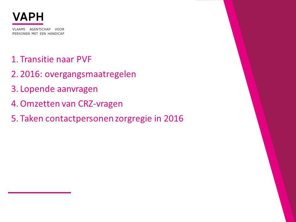 1.Transitie naar PVF 2.2016: overgangsmaatregelen 3.Lopende aanvragen 4.Omzetten van CRZ-vragen 5.Taken contactpersonen zorgregie in 2016