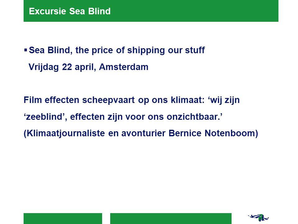 Excursie Sea Blind  Sea Blind, the price of shipping our stuff Vrijdag 22 april, Amsterdam Film effecten scheepvaart op ons klimaat: 'wij zijn 'zeeblind', effecten zijn voor ons onzichtbaar.' (Klimaatjournaliste en avonturier Bernice Notenboom)