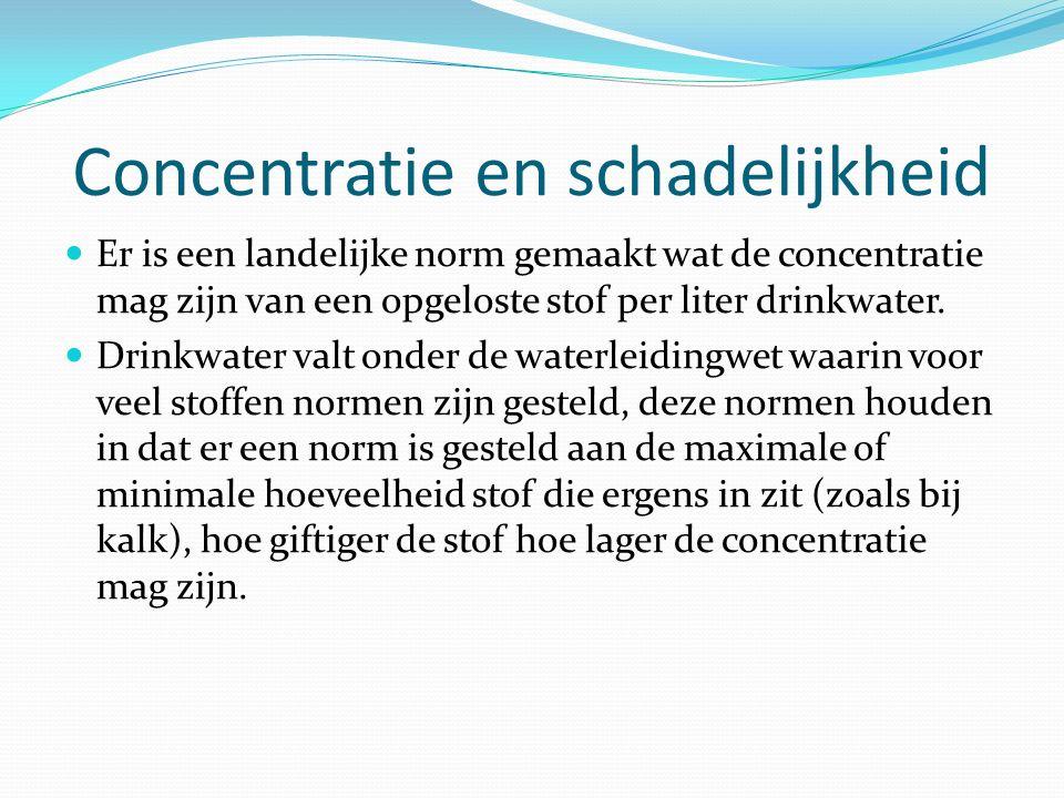 Concentratie en schadelijkheid Er is een landelijke norm gemaakt wat de concentratie mag zijn van een opgeloste stof per liter drinkwater. Drinkwater