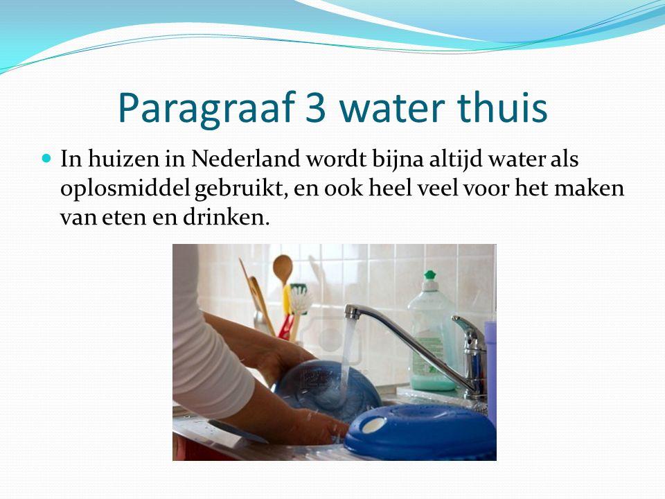 Paragraaf 3 water thuis In huizen in Nederland wordt bijna altijd water als oplosmiddel gebruikt, en ook heel veel voor het maken van eten en drinken.
