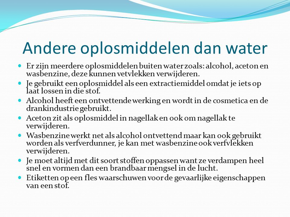 Andere oplosmiddelen dan water Er zijn meerdere oplosmiddelen buiten water zoals: alcohol, aceton en wasbenzine, deze kunnen vetvlekken verwijderen. J