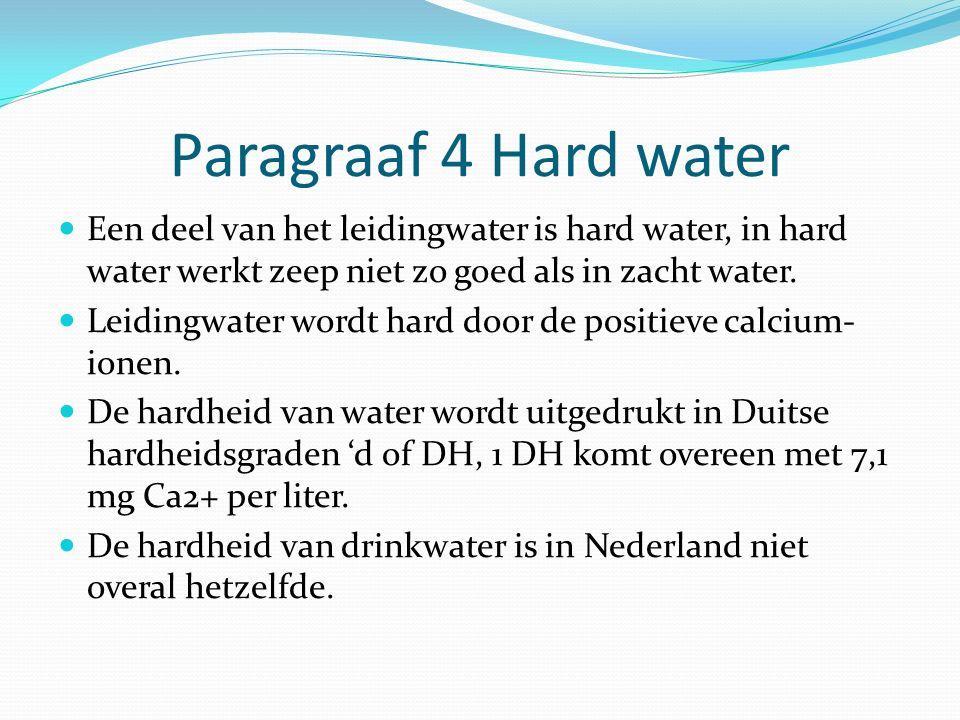Paragraaf 4 Hard water Een deel van het leidingwater is hard water, in hard water werkt zeep niet zo goed als in zacht water. Leidingwater wordt hard