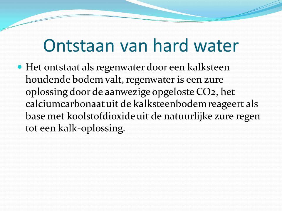 Ontstaan van hard water Het ontstaat als regenwater door een kalksteen houdende bodem valt, regenwater is een zure oplossing door de aanwezige opgelos