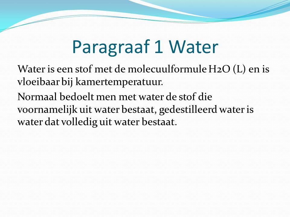 Paragraaf 1 Water Water is een stof met de molecuulformule H2O (L) en is vloeibaar bij kamertemperatuur. Normaal bedoelt men met water de stof die voo