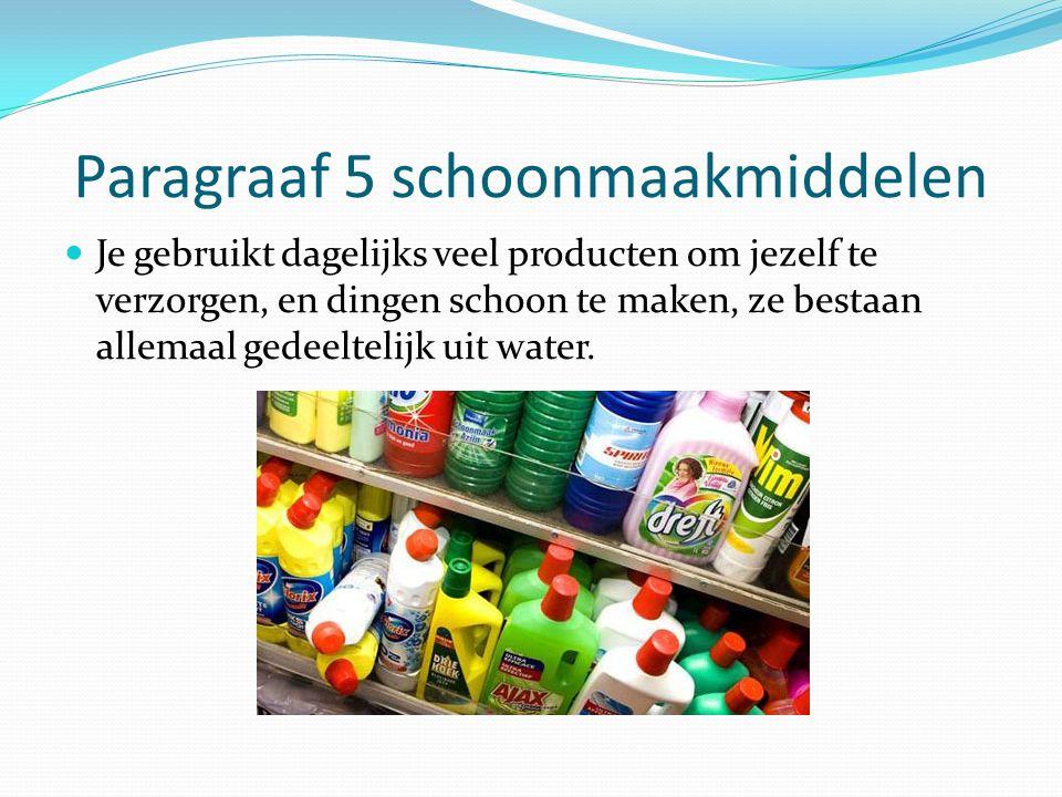 Paragraaf 5 schoonmaakmiddelen Je gebruikt dagelijks veel producten om jezelf te verzorgen, en dingen schoon te maken, ze bestaan allemaal gedeeltelij