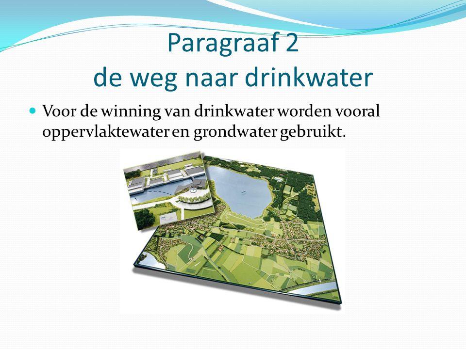 Paragraaf 2 de weg naar drinkwater Voor de winning van drinkwater worden vooral oppervlaktewater en grondwater gebruikt.