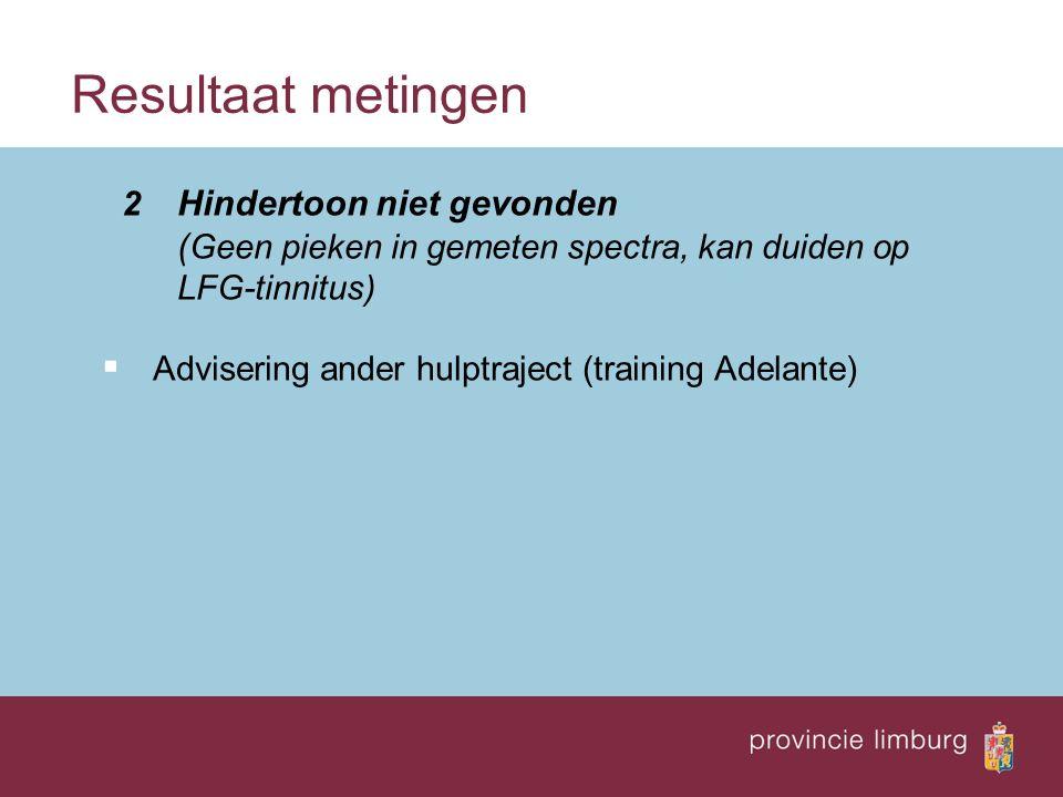 Resultaat metingen 2 Hindertoon niet gevonden ( Geen pieken in gemeten spectra, kan duiden op LFG-tinnitus)  Advisering ander hulptraject (training Adelante)