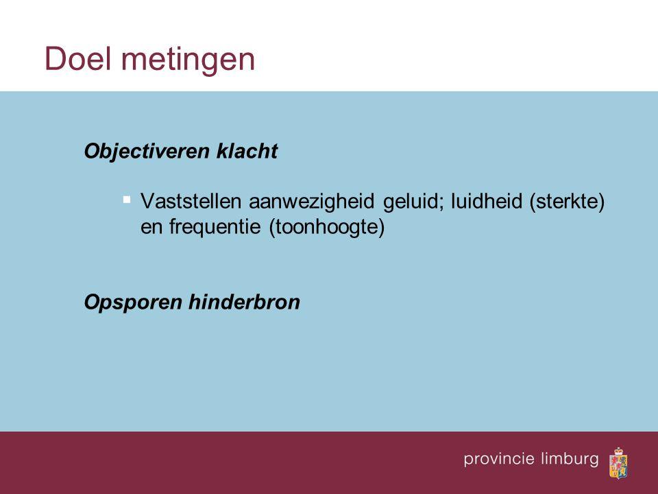 Doel metingen Objectiveren klacht  Vaststellen aanwezigheid geluid; luidheid (sterkte) en frequentie (toonhoogte) Opsporen hinderbron