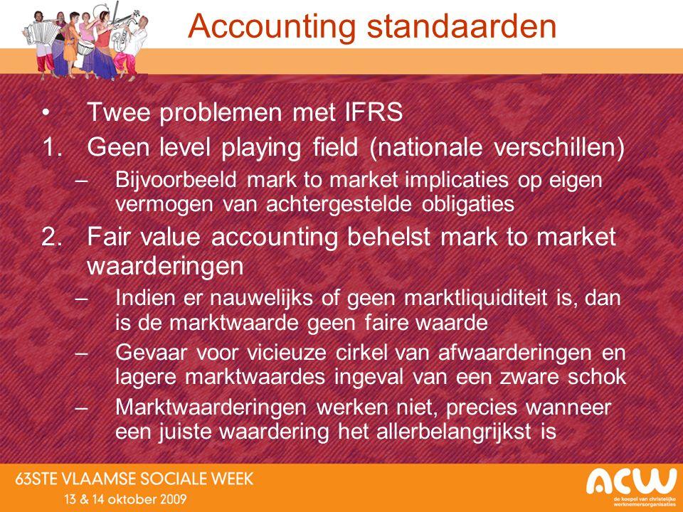 Accounting standaarden Twee problemen met IFRS 1.Geen level playing field (nationale verschillen) –Bijvoorbeeld mark to market implicaties op eigen ve