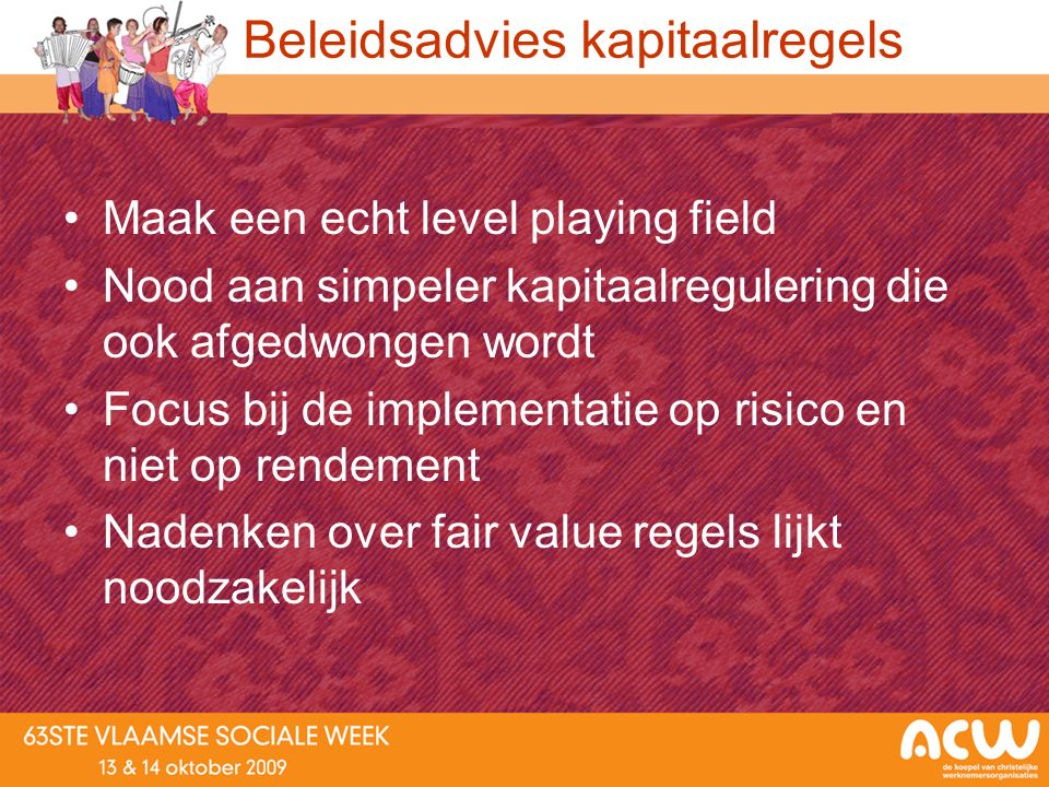 Beleidsadvies kapitaalregels Maak een echt level playing field Nood aan simpeler kapitaalregulering die ook afgedwongen wordt Focus bij de implementat