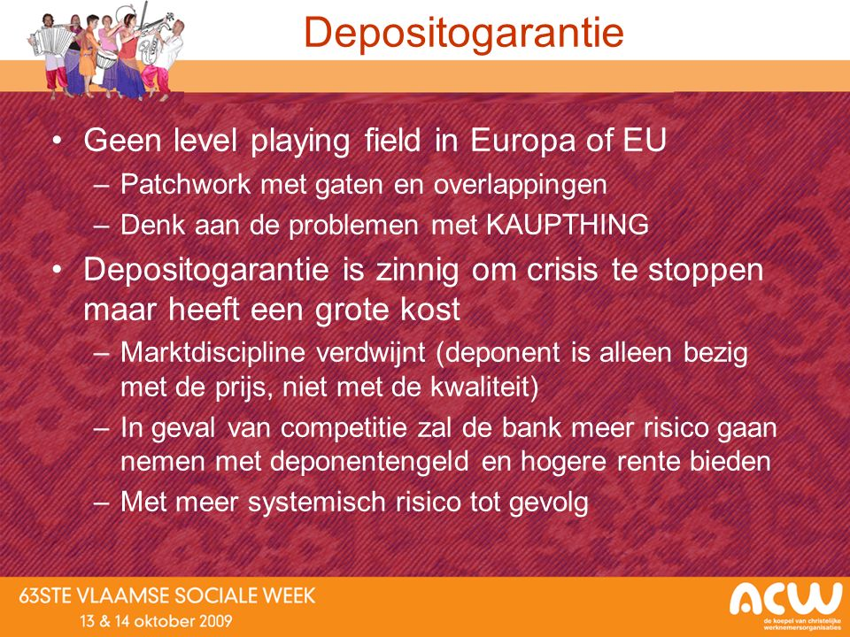 Depositogarantie Geen level playing field in Europa of EU –Patchwork met gaten en overlappingen –Denk aan de problemen met KAUPTHING Depositogarantie