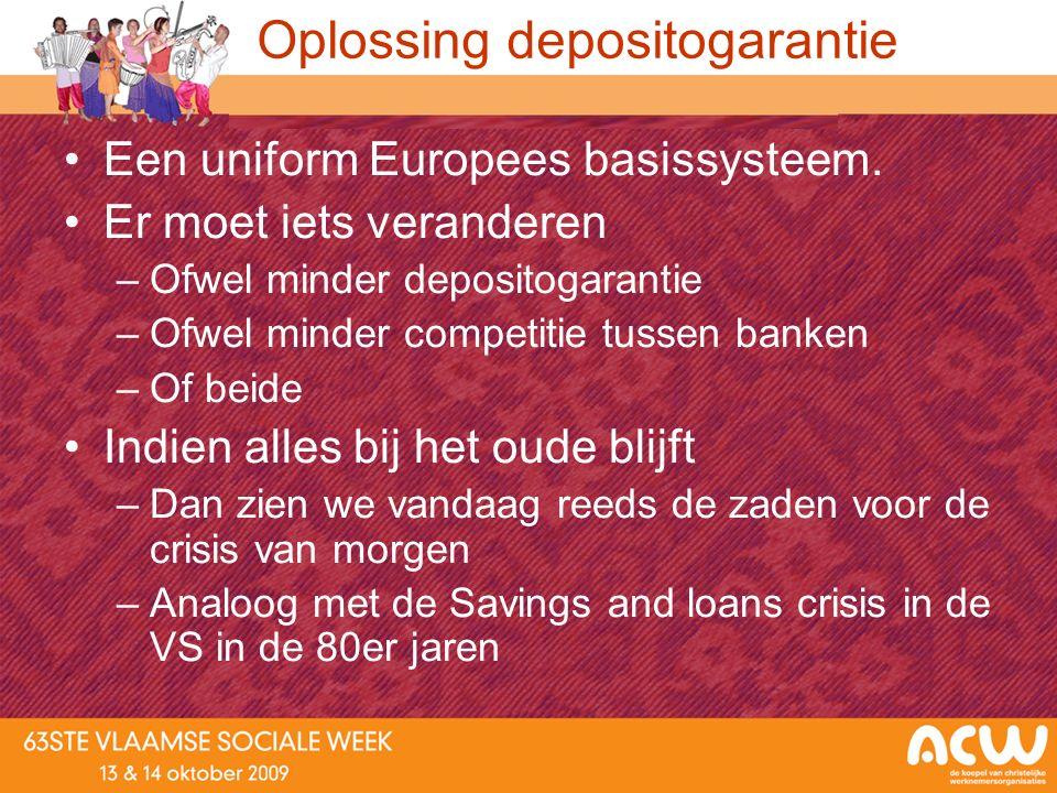 Oplossing depositogarantie Een uniform Europees basissysteem. Er moet iets veranderen –Ofwel minder depositogarantie –Ofwel minder competitie tussen b