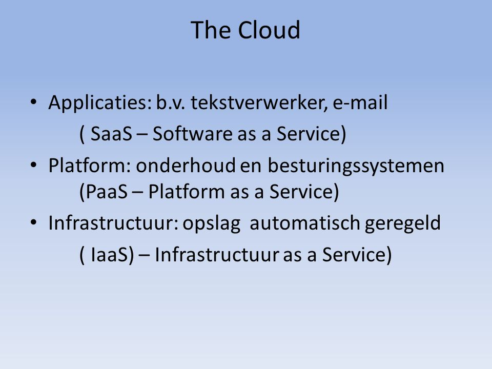 The Cloud Applicaties: b.v. tekstverwerker, e-mail ( SaaS – Software as a Service) Platform: onderhoud en besturingssystemen (PaaS – Platform as a Ser