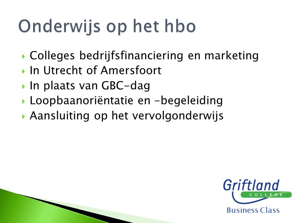 Colleges bedrijfsfinanciering en marketing  In Utrecht of Amersfoort  In plaats van GBC-dag  Loopbaanoriëntatie en -begeleiding  Aansluiting op het vervolgonderwijs Business Class