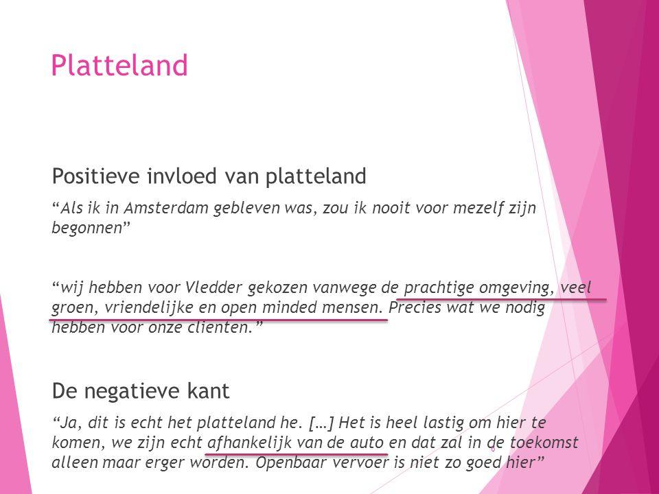 Platteland Positieve invloed van platteland Als ik in Amsterdam gebleven was, zou ik nooit voor mezelf zijn begonnen wij hebben voor Vledder gekozen vanwege de prachtige omgeving, veel groen, vriendelijke en open minded mensen.