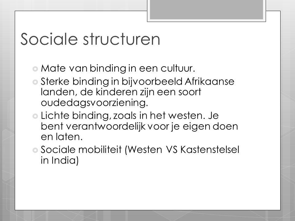 Sociale structuren  Mate van binding in een cultuur.  Sterke binding in bijvoorbeeld Afrikaanse landen, de kinderen zijn een soort oudedagsvoorzieni