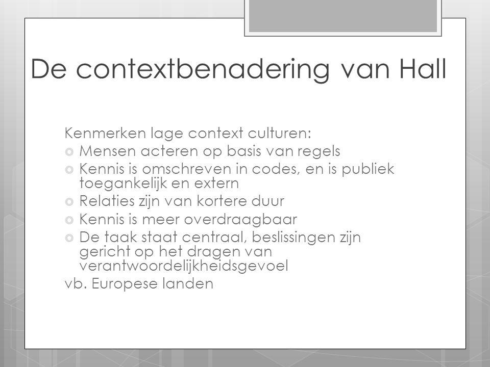 De contextbenadering van Hall Kenmerken lage context culturen:  Mensen acteren op basis van regels  Kennis is omschreven in codes, en is publiek toe