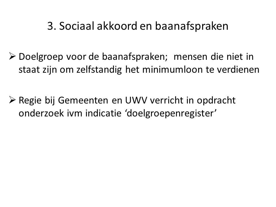 3. Sociaal akkoord en baanafspraken  Doelgroep voor de baanafspraken; mensen die niet in staat zijn om zelfstandig het minimumloon te verdienen  Reg