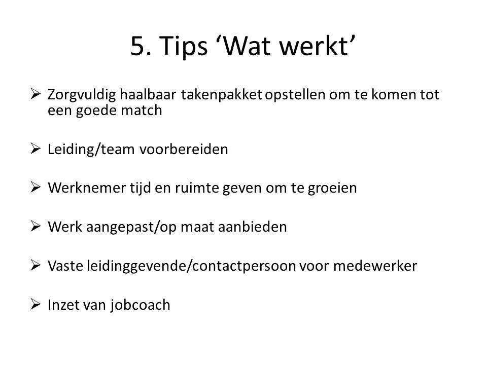5. Tips 'Wat werkt'  Zorgvuldig haalbaar takenpakket opstellen om te komen tot een goede match  Leiding/team voorbereiden  Werknemer tijd en ruimte