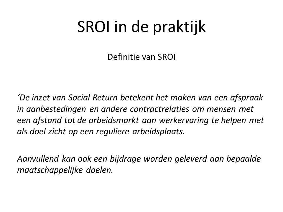SROI in de praktijk Definitie van SROI 'De inzet van Social Return betekent het maken van een afspraak in aanbestedingen en andere contractrelaties om