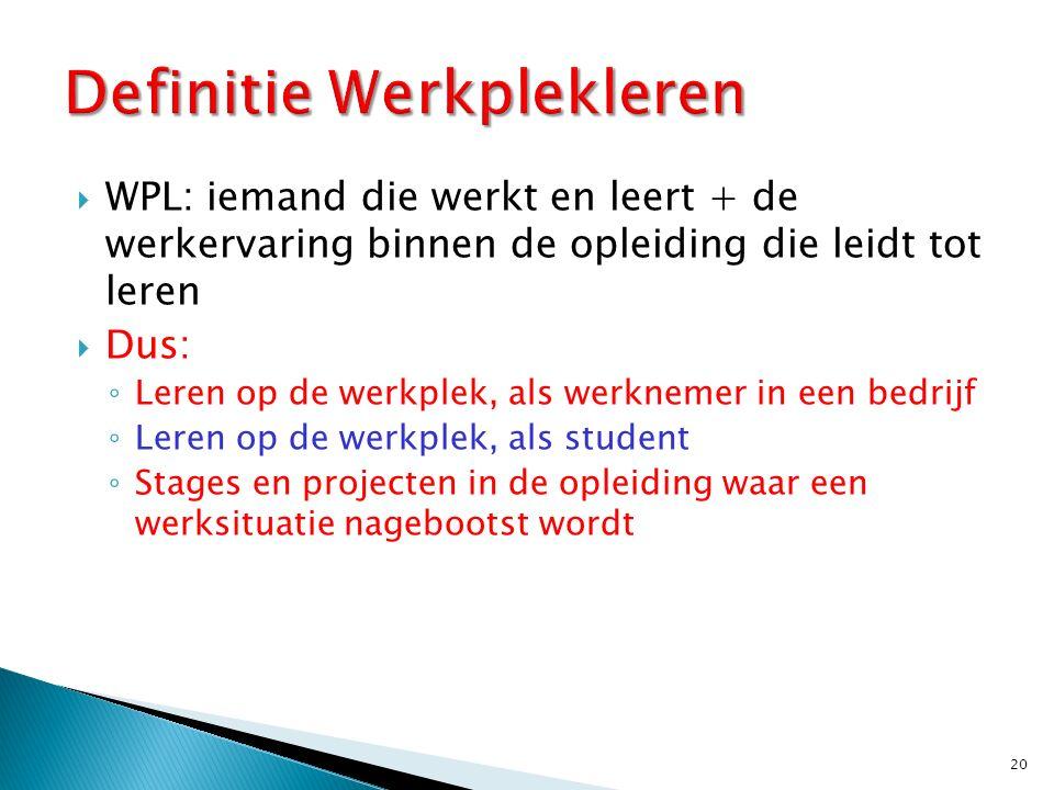  WPL: iemand die werkt en leert + de werkervaring binnen de opleiding die leidt tot leren  Dus: ◦ Leren op de werkplek, als werknemer in een bedrijf