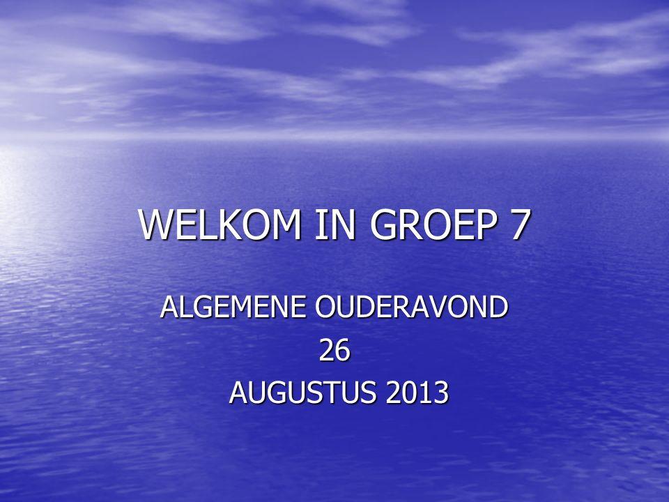 WELKOM IN GROEP 7 ALGEMENE OUDERAVOND 26 AUGUSTUS 2013 AUGUSTUS 2013